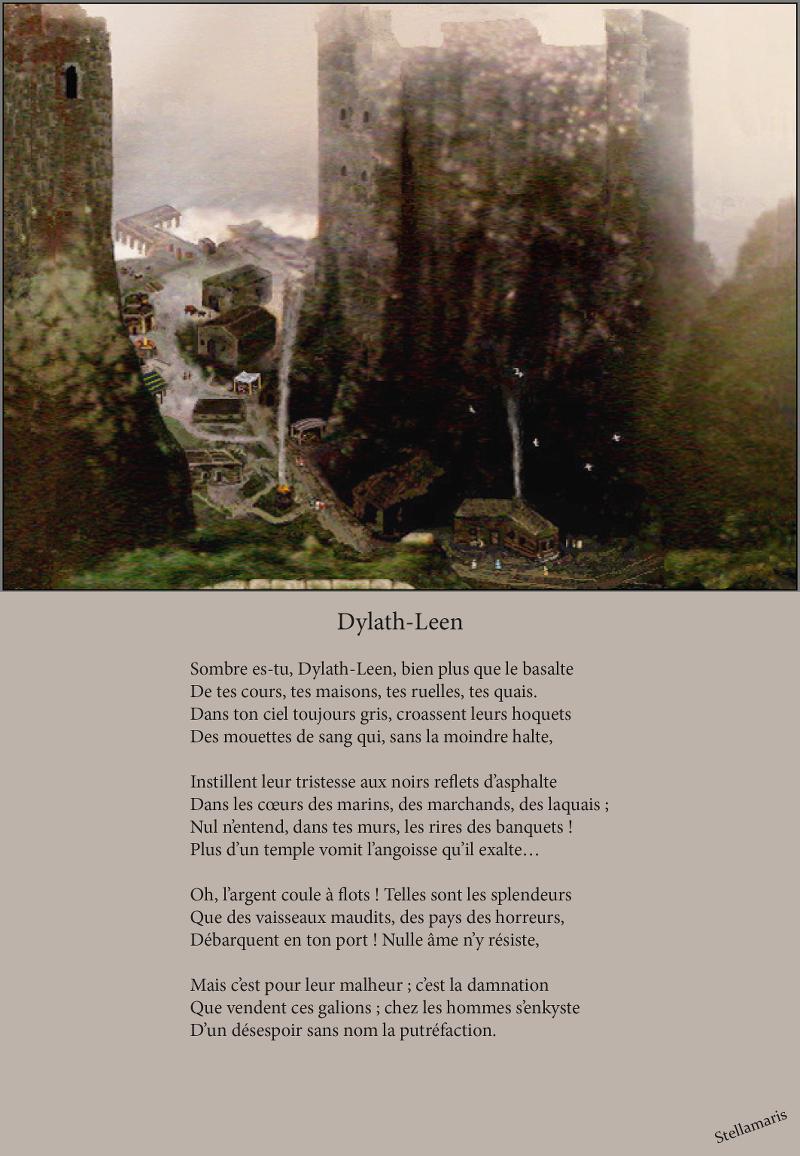 Dylath-Leen / / Sombre es-tu, Dylath-Leen, bien plus que le basalte / De tes cours, tes maisons, tes ruelles, tes quais. / Dans ton ciel toujours gris, croassent leurs hoquets / Des mouettes de sang qui, sans la moindre halte, / / Instillent leur tristesse aux noirs reflets d'asphalte / Dans les cœurs des marins, des marchands, des laquais ; / Nul n'entend, dans tes murs, les rires des banquets ! / Plus d'un temple vomit l'angoisse qu'il exalte… / / Oh, l'argent coule à flots ! Telles sont les splendeurs / Que des vaisseaux maudits, des pays des horreurs, / Débarquent en ton port ! Nulle âme n'y résiste, / / Mais c'est pour leur malheur ; c'est la damnation / Que vendent ces galions ; chez les hommes s'enkyste / D'un désespoir sans nom la putréfaction. / / Stellamaris